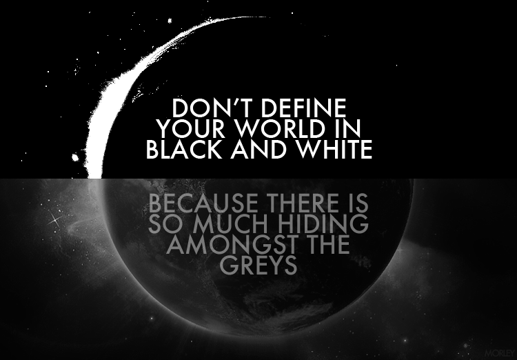 Don't define your your world in black & white.